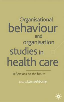 Organisational Behaviour and Organisation Studies in Health Care: Reflections on the Future - Organizational Behaviour in Health Care (Hardback)
