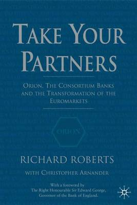 Take Your Partners: Orion, the Consortium Banks and the Transformation of the Euromarkets (Hardback)