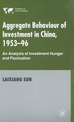 Aggregate Behaviour of Investment in China 1953-96: An Analysis of Investment Hunger and Fluctuation - Institute of Social Studies, the Hague (Hardback)