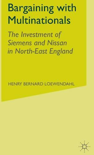 Bargaining with Multinationals: The Investment of Siemens and Nissan in North-East England (Hardback)