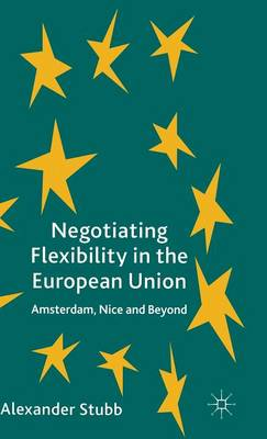 Negotiating Flexibility in the European Union: Amsterdam, Nice and Beyond (Hardback)