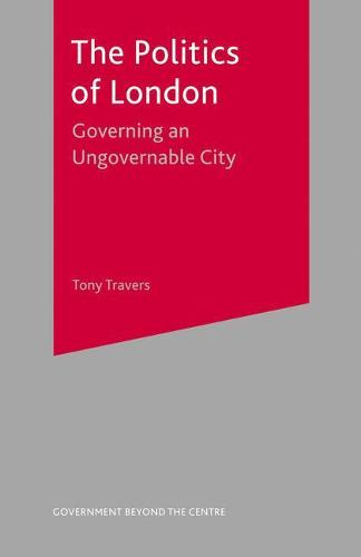 The Politics of London: Governing an Ungovernable City - Government beyond the Centre (Hardback)