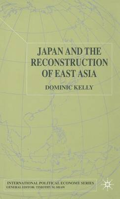 Japan and the Reconstruction of East Asia - International Political Economy Series (Hardback)