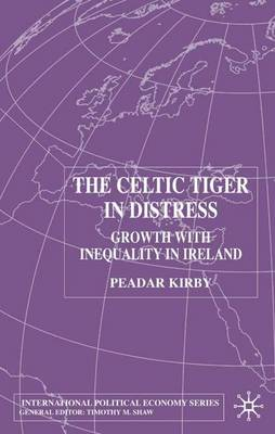 The Celtic Tiger in Distress: Growth with Inequality in Ireland - International Political Economy Series (Hardback)
