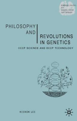 Philosophy and Revolutions in Genetics: Deep Science and Deep Technology - Renewing Philosophy (Hardback)