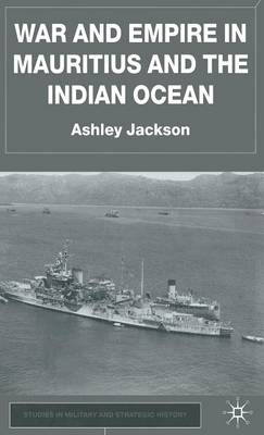 War and Empire in Mauritius and the Indian Ocean - Studies in Military and Strategic History (Hardback)