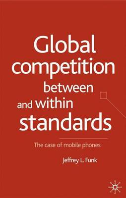 Global Competition Between and Within Standards: The Case of Mobile Phones (Hardback)