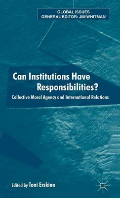 Can Institutions Have Responsibilities?: Collective Moral Agency and International Relations - Global Issues (Hardback)