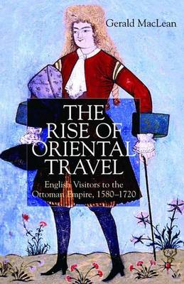 The Rise of Oriental Travel: English Visitors to the Ottoman Empire, 1580 -  1720 (Hardback)