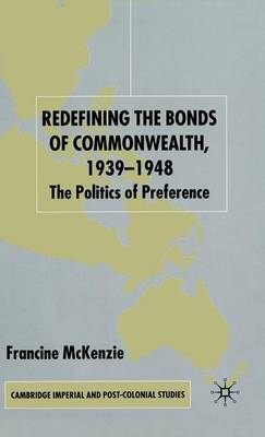 Redefining the Bonds of Commonwealth, 1939-1948: The Politics of Preference - Cambridge Imperial and Post-Colonial Studies Series (Hardback)