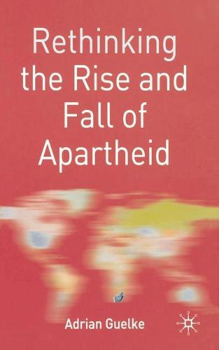 Rethinking the Rise and Fall of Apartheid: South Africa and World Politics - Rethinking World Politics (Paperback)