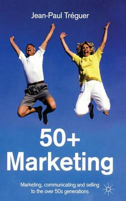 50+ Marketing: Marketing, Communicating and Selling to the over 50s Generations (Hardback)