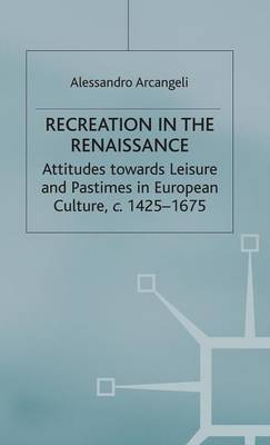 Recreation in the Renaissance: Attitudes Towards Leisure and Pastimes in European Culture, c.1425-1675 - Early Modern History: Society and Culture (Hardback)