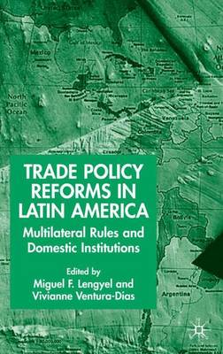 Trade Policy Reforms in Latin America: Multilateral Rules and Domestic Institutions (Hardback)