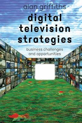 Digital Television Strategies: Business Challenges and Opportunities (Hardback)