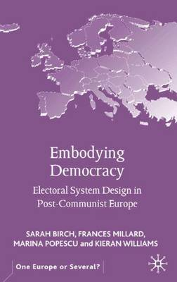 Embodying Democracy: Electoral System Design in Post-Communist Europe - One Europe or Several? (Hardback)