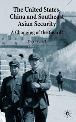 The United States, China and Southeast Asian Security: A Changing of the Guard? (Hardback)