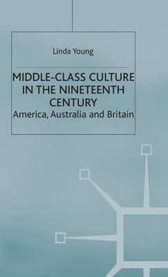 Middle Class Culture in the Nineteenth Century: America, Australia and Britain (Hardback)