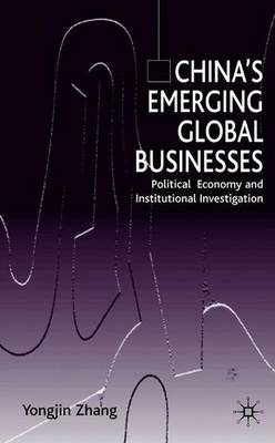 China's Emerging Global Businesses: Political Economy and Institutional Investigations (Hardback)