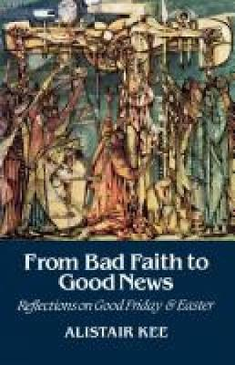 From Bad Faith to Good News: Reflections on Good Friday and Easter (Paperback)