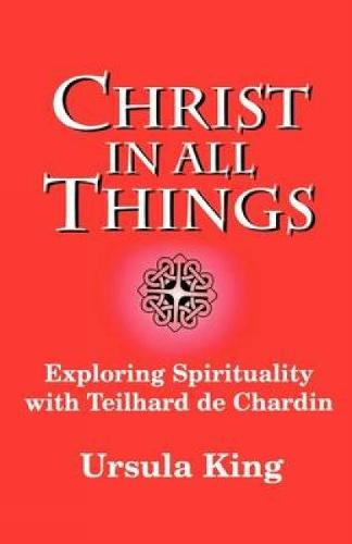 Christ in All Things: Exploring Spirituality with Teilhard De Chardin (Paperback)
