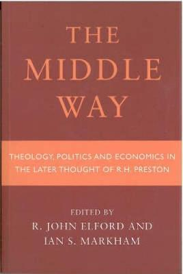 Middle Way: Theology, Politics and Economics in the Later Thought of R.H.Preston (Paperback)