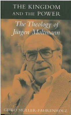 Kingdom and the Power: The Theology of Jurgen Moltmann (Paperback)