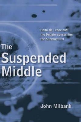 The Suspended Middle: Henri De Lubac and the Debate Concerning the Supernatural (Paperback)