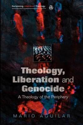 Theology, Liberation and Genocide: A Theology of the Periphery - Reclaiming Liberation Theology (Paperback)