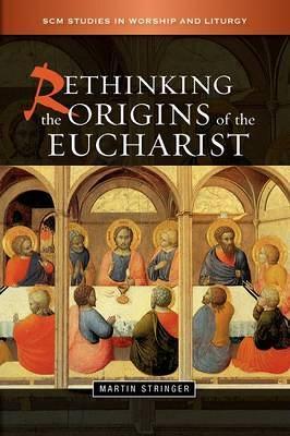 Rethinking the Origins of the Eucharist - SCM Studies in Worship & Liturgy Series (Paperback)
