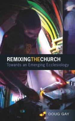 Remixing the Church: Towards an Emerging Ecclesiology (Paperback)