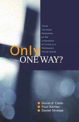 Only One Way?: Three Christian Responses to the Uniqueness of Christ in a Religiously Pluralist World (Paperback)