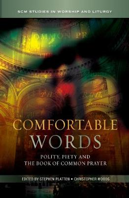 Comfortable Words: Polity, Piety and the Book of Common Prayer - SCM Studies in Worship & Liturgy Series (Paperback)