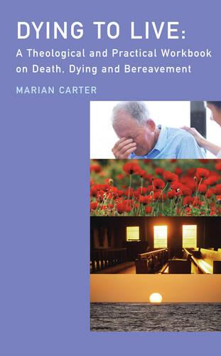 Dying to Live: A Theological and Practical Workbook on Death, Dying and Bereavement (Paperback)