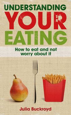 Understanding Your Eating: How to Eat and not Worry About it: How to eat and not worry about it (Paperback)