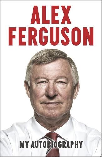 ALEX FERGUSON My Autobiography: The life story of Manchester United's iconic manager (Hardback)