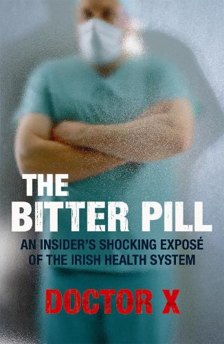 The Bitter Pill: An Insider's Shocking ExposA (c) of the Irish Health System (Paperback)