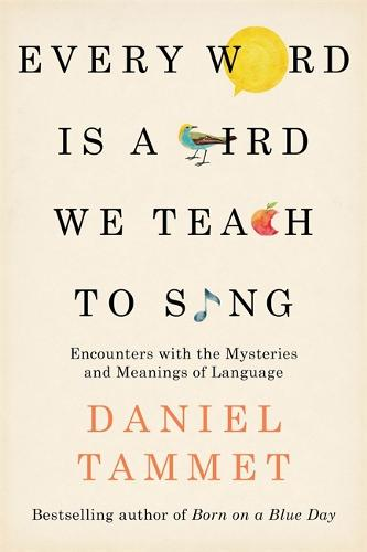 Every Word is a Bird We Teach to Sing: Encounters with the Mysteries & Meanings of Language (Hardback)