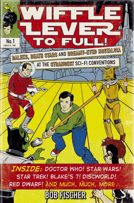 Wiffle Lever to Full!: Daleks, Death Stars and Dreamy-eyed Nostalgia at the Strangest Sci-fi Conventions (Paperback)