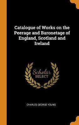 Catalogue of Works on the Peerage and Baronetage of England, Scotland and Ireland (Hardback)