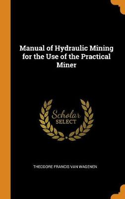 Manual of Hydraulic Mining for the Use of the Practical Miner (Hardback)