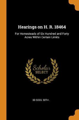 Hearings on H. R. 18464: For Homesteads of Six Hundred and Forty Acres Within Certain Limits (Paperback)