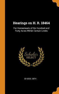 Hearings on H. R. 18464: For Homesteads of Six Hundred and Forty Acres Within Certain Limits (Hardback)