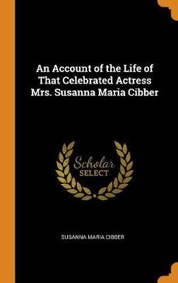An Account of the Life of That Celebrated Actress Mrs. Susanna Maria Cibber (Hardback)