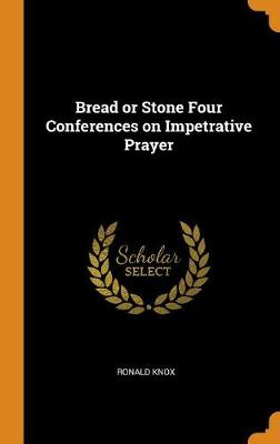 Bread or Stone Four Conferences on Impetrative Prayer (Hardback)