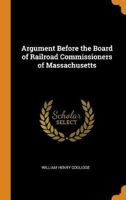 Argument Before the Board of Railroad Commissioners of Massachusetts (Hardback)