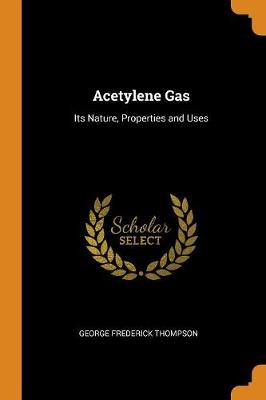 Acetylene Gas: Its Nature, Properties and Uses (Paperback)