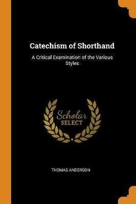 Catechism of Shorthand: A Critical Examination of the Various Styles (Paperback)