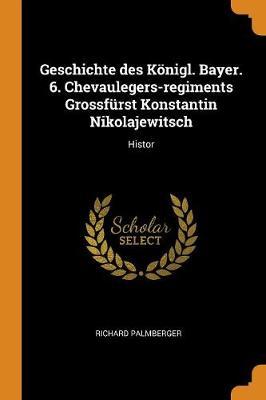 Geschichte Des K nigl. Bayer. 6. Chevaulegers-Regiments Grossf rst Konstantin Nikolajewitsch: Histor (Paperback)