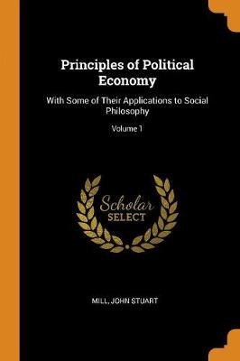 Principles of Political Economy: With Some of Their Applications to Social Philosophy; Volume 1 (Paperback)